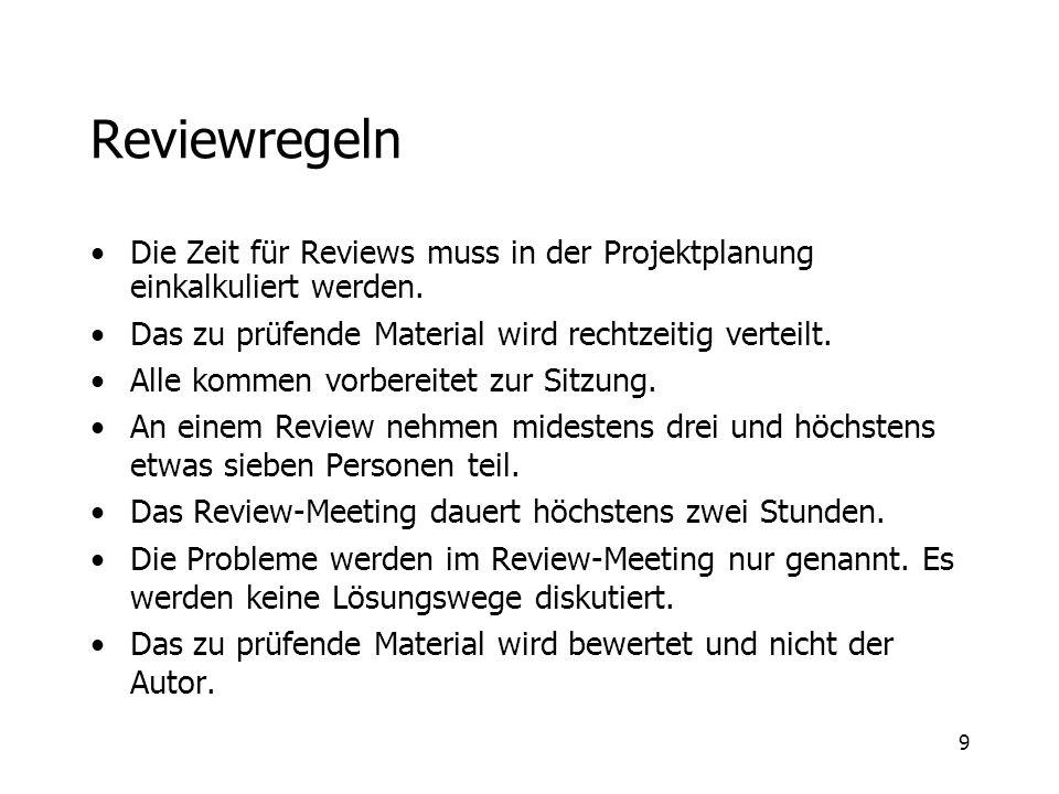 9 Reviewregeln Die Zeit für Reviews muss in der Projektplanung einkalkuliert werden. Das zu prüfende Material wird rechtzeitig verteilt. Alle kommen v