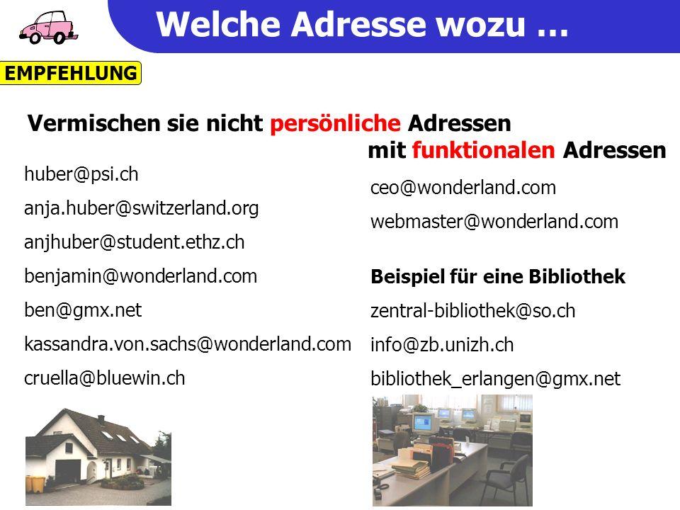 Welche Adresse wozu … huber@psi.ch anja.huber@switzerland.org anjhuber@student.ethz.ch benjamin@wonderland.com ben@gmx.net kassandra.von.sachs@wonderland.com cruella@bluewin.ch ceo@wonderland.com webmaster@wonderland.com EMPFEHLUNG Vermischen sie nicht persönliche Adressen mit funktionalen Adressen Beispiel für eine Bibliothek zentral-bibliothek@so.ch info@zb.unizh.ch bibliothek_erlangen@gmx.net