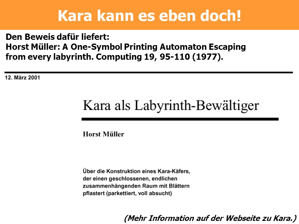 Den Beweis dafür liefert: Horst Müller: A One-Symbol Printing Automaton Escaping from every labyrinth. Computing 19, 95-110 (1977). (Mehr Information