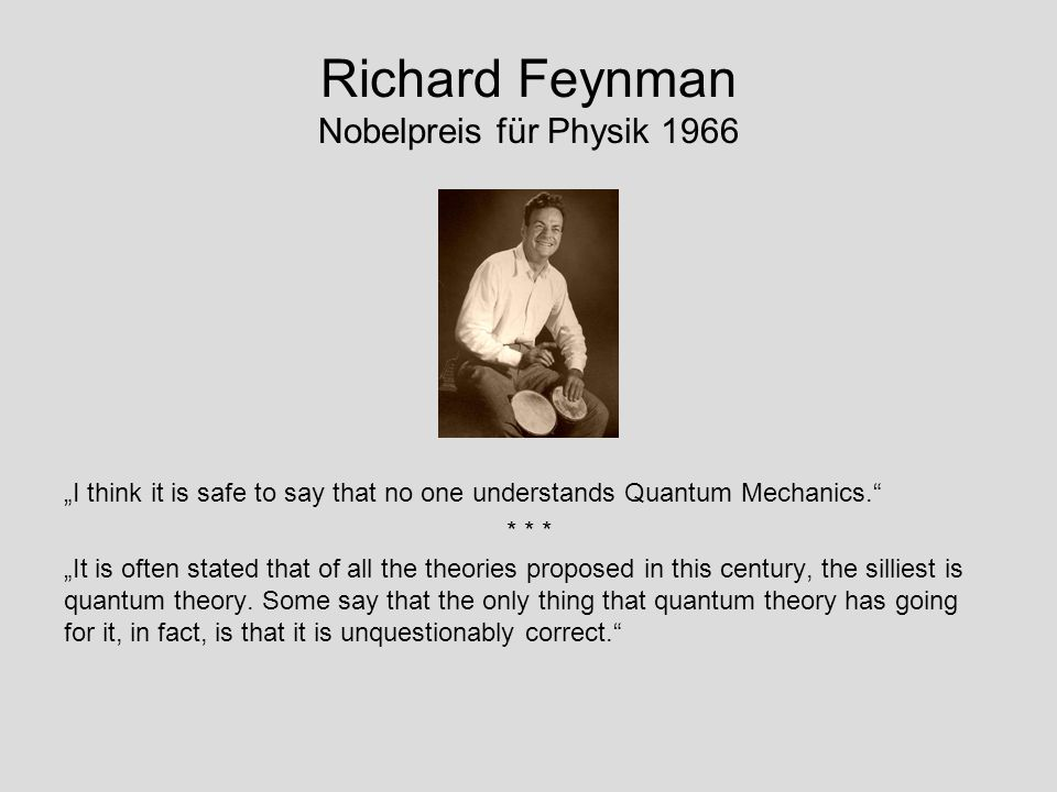 Richard Feynman Nobelpreis für Physik 1966 I think it is safe to say that no one understands Quantum Mechanics. * * * It is often stated that of all t
