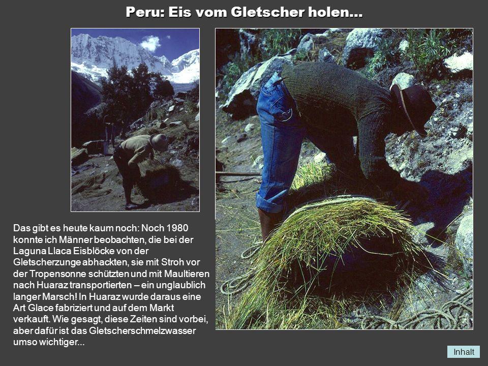 Inhalt Peru: Eis vom Gletscher holen... Das gibt es heute kaum noch: Noch 1980 konnte ich Männer beobachten, die bei der Laguna Llaca Eisblöcke von de