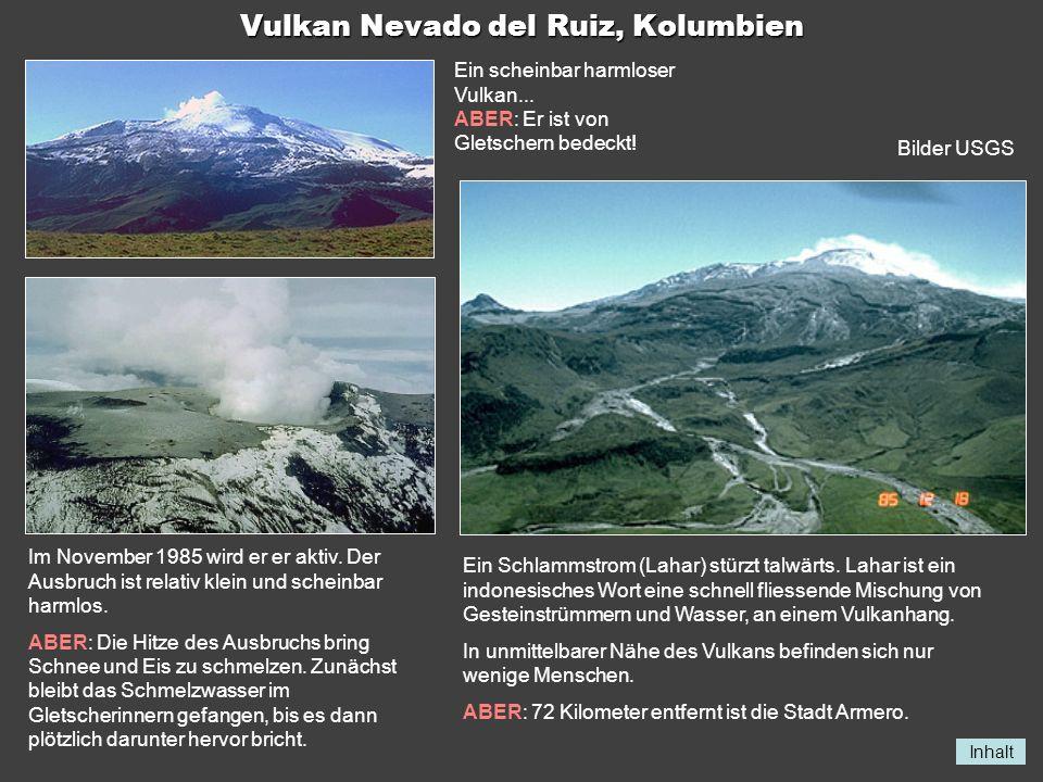 Inhalt Vulkan Nevado del Ruiz, Kolumbien Ein scheinbar harmloser Vulkan... ABER: Er ist von Gletschern bedeckt! Im November 1985 wird er er aktiv. Der