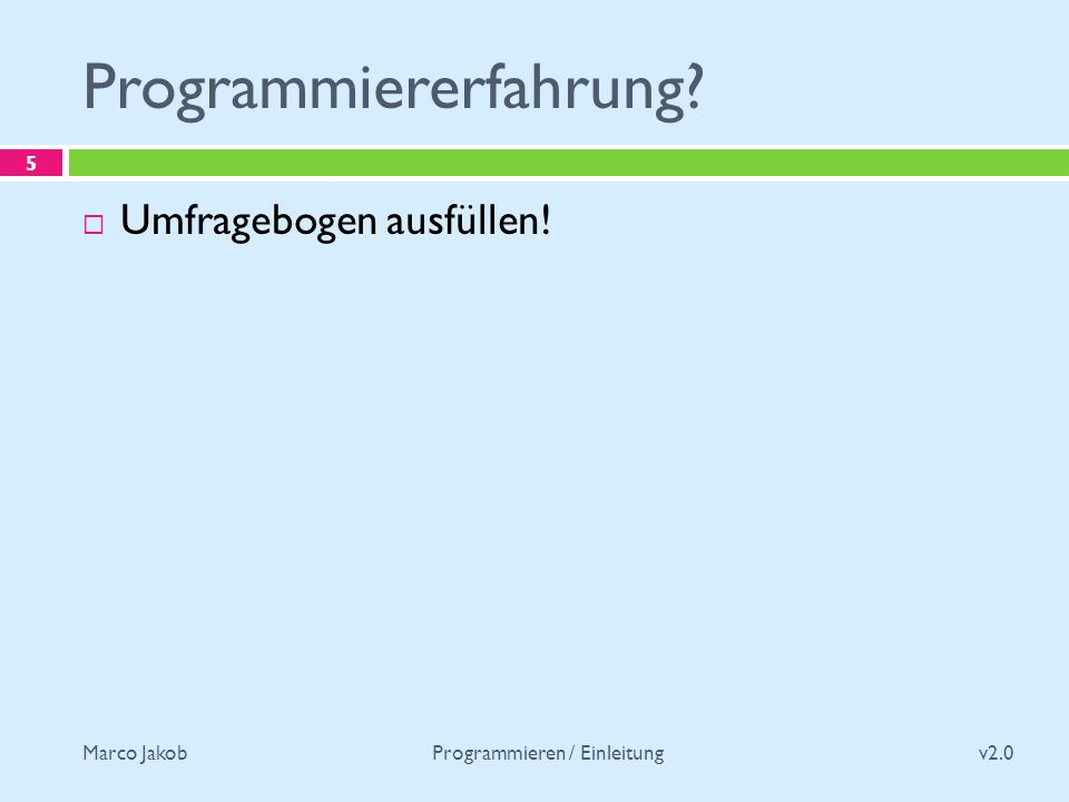 Marco Jakob Programmiererfahrung v2.0 Programmieren / Einleitung 5 Umfragebogen ausfüllen!