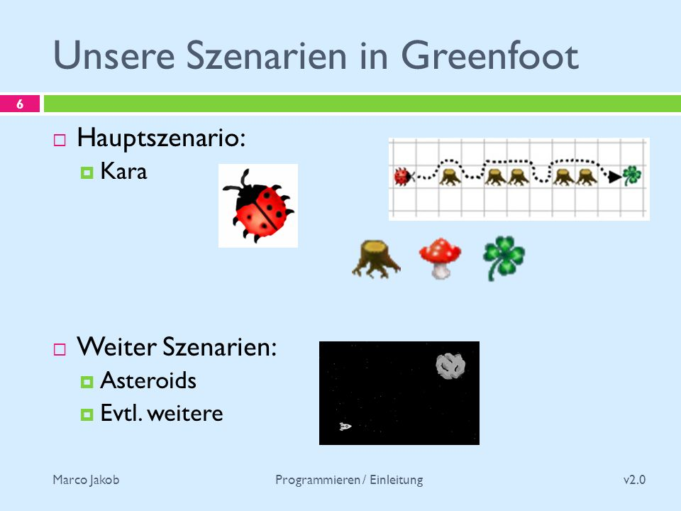 Marco Jakob Unsere Szenarien in Greenfoot v2.0 Programmieren / Einleitung 6 Hauptszenario: Kara Weiter Szenarien: Asteroids Evtl.