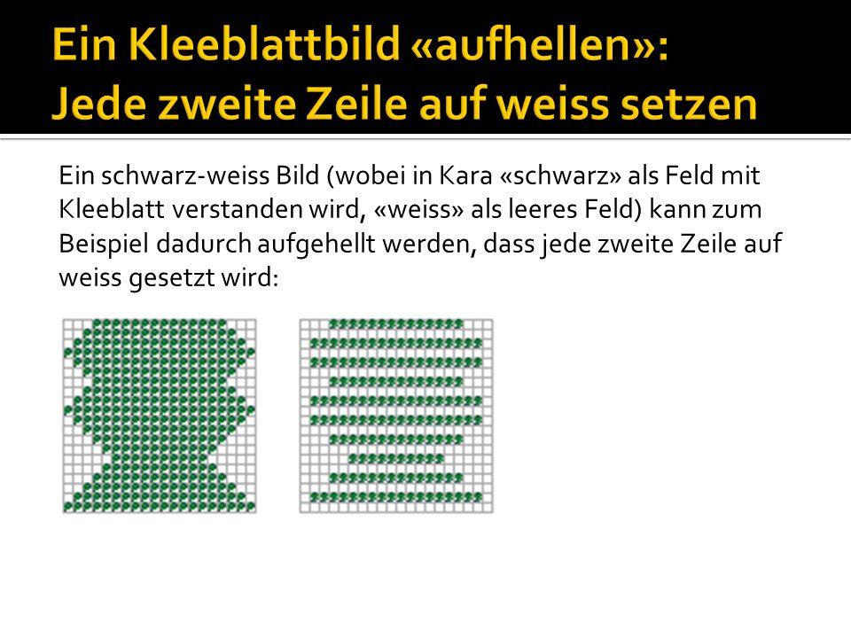 Ein schwarz-weiss Bild (wobei in Kara «schwarz» als Feld mit Kleeblatt verstanden wird, «weiss» als leeres Feld) kann zum Beispiel dadurch aufgehellt werden, dass jede zweite Zeile auf weiss gesetzt wird: