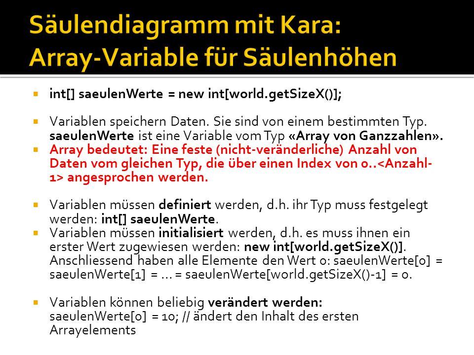 public void myProgram() { int[] saeulenWerte = new int[world.getSizeX()]; for (int i = 0; i < saeulenWerte.length; i++) { saeulenWerte[i] = tools.intInput( Wert für Säule + i); } zeichneSaeulenDiagramm(saeulenWerte); } void zeichneSaeulenDiagramm(int[] saeulenHoehen) { for (int x = 0; x < saeulenHoehen.length; x++) { for (int y = 0; y < saeulenHoehen[x]; y++) { world.setLeaf(x, world.getSizeY() - 1 - y, true); } int[] saeulenWerte Methode myProgram int[3] = { 3, 4, 5 } int y = 0 int x = 0 int[] saeulenHoehen Methode zeichneSaeulen Diagramm Globaler Speicher für das ganze Programm