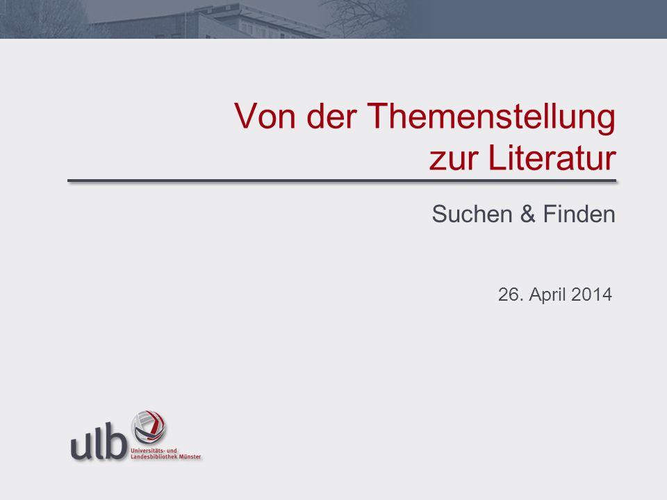 Suchen & Finden 26. April 2014 Von der Themenstellung zur Literatur