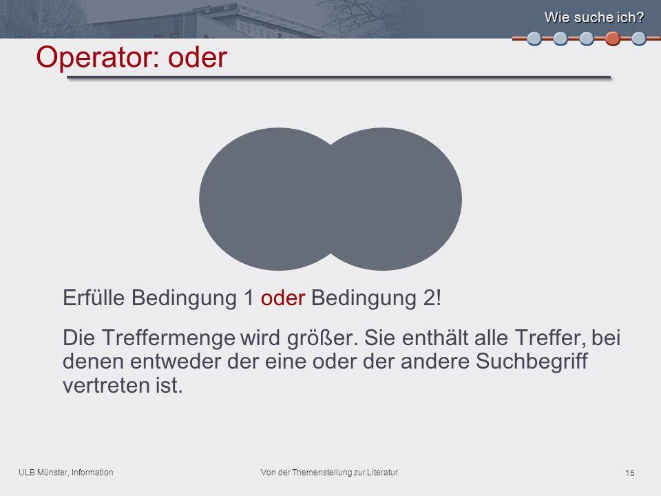 ULB Münster, Information 15 Von der Themenstellung zur Literatur Erfülle Bedingung 1 oder Bedingung 2.