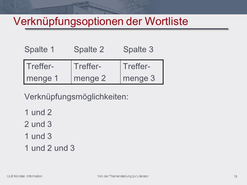 ULB Münster, Information 18 Von der Themenstellung zur Literatur Verknüpfungsoptionen der Wortliste Spalte 1Spalte 2Spalte 3 Verknüpfungsmöglichkeiten: 1 und 2 2 und 3 1 und 3 1 und 2 und 3 Treffer- menge 1 Treffer- menge 2 Treffer- menge 3