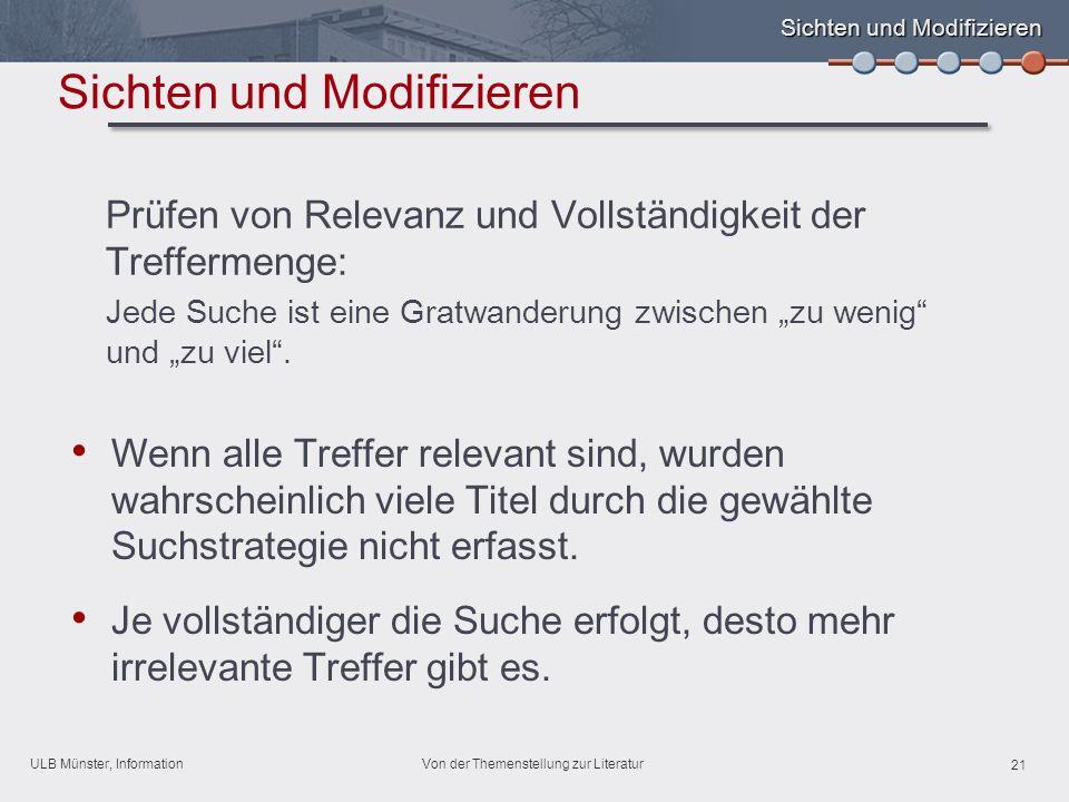 ULB Münster, Information 21 Von der Themenstellung zur Literatur Sichten und Modifizieren Wenn alle Treffer relevant sind, wurden wahrscheinlich viele Titel durch die gewählte Suchstrategie nicht erfasst.