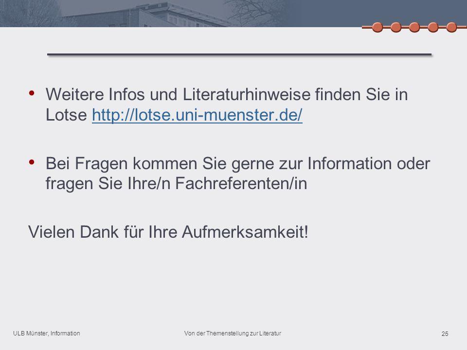 ULB Münster, Information 25 Von der Themenstellung zur Literatur Weitere Infos und Literaturhinweise finden Sie in Lotse http://lotse.uni-muenster.de/http://lotse.uni-muenster.de/ Bei Fragen kommen Sie gerne zur Information oder fragen Sie Ihre/n Fachreferenten/in Vielen Dank für Ihre Aufmerksamkeit!