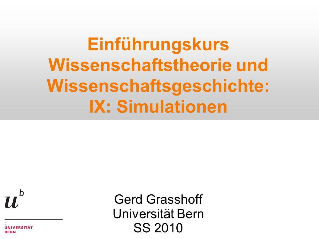 Einführungskurs Wissenschaftstheorie und Wissenschaftsgeschichte: IX: Simulationen Gerd Grasshoff Universität Bern SS 2010
