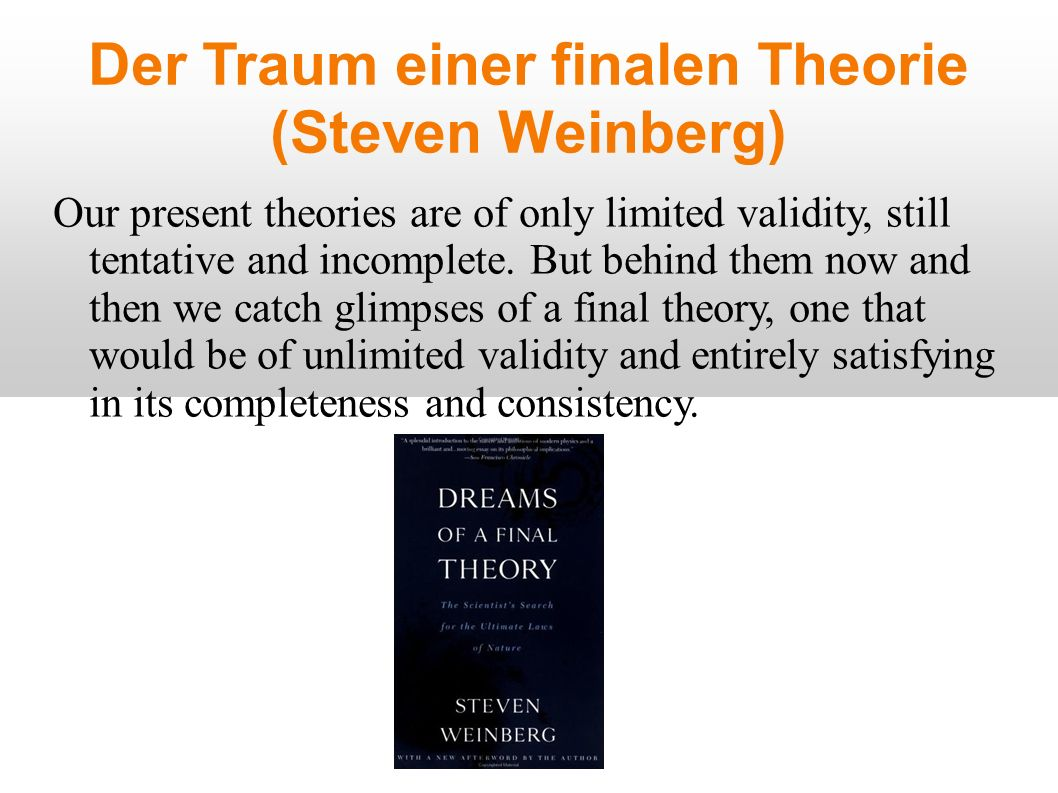 Der Traum einer finalen Theorie (Steven Weinberg) Our present theories are of only limited validity, still tentative and incomplete.