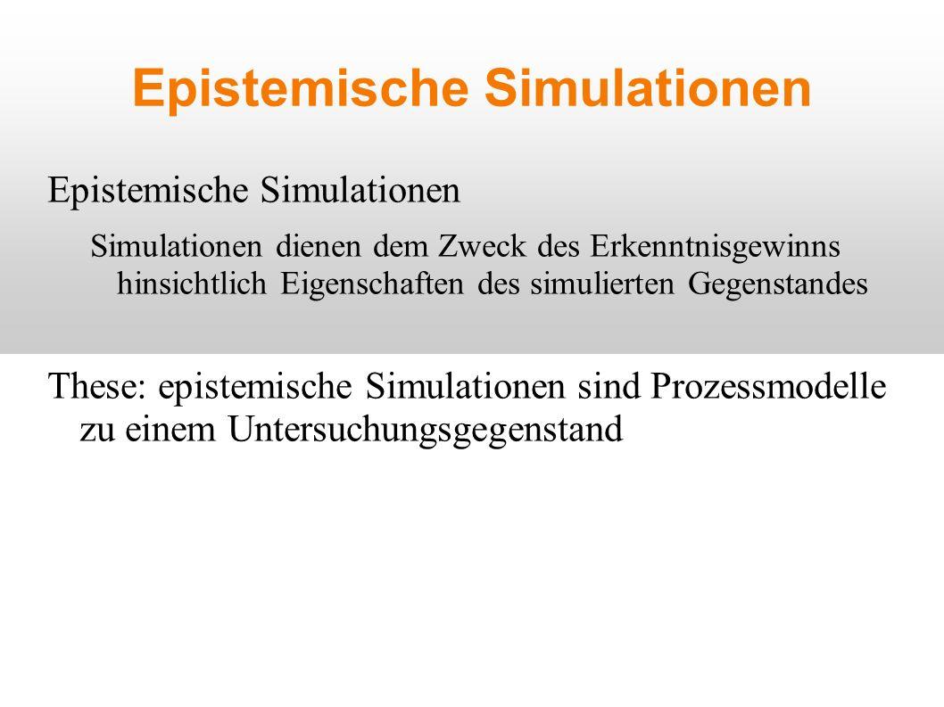 Epistemische Simulationen Simulationen dienen dem Zweck des Erkenntnisgewinns hinsichtlich Eigenschaften des simulierten Gegenstandes These: epistemische Simulationen sind Prozessmodelle zu einem Untersuchungsgegenstand