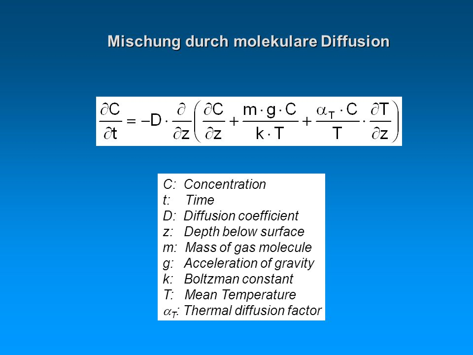 C: Concentration t: Time D: Diffusion coefficient z: Depth below surface m: Mass of gas molecule g: Acceleration of gravity k: Boltzman constant T: Mean Temperature T : Thermal diffusion factor Mischung durch molekulare Diffusion