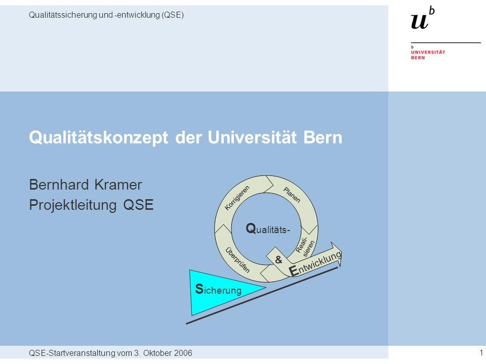 QSE-Startveranstaltung vom 3. Oktober 2006 Qualitätssicherung und -entwicklung (QSE) 1 Qualitätskonzept der Universität Bern Bernhard Kramer Projektle