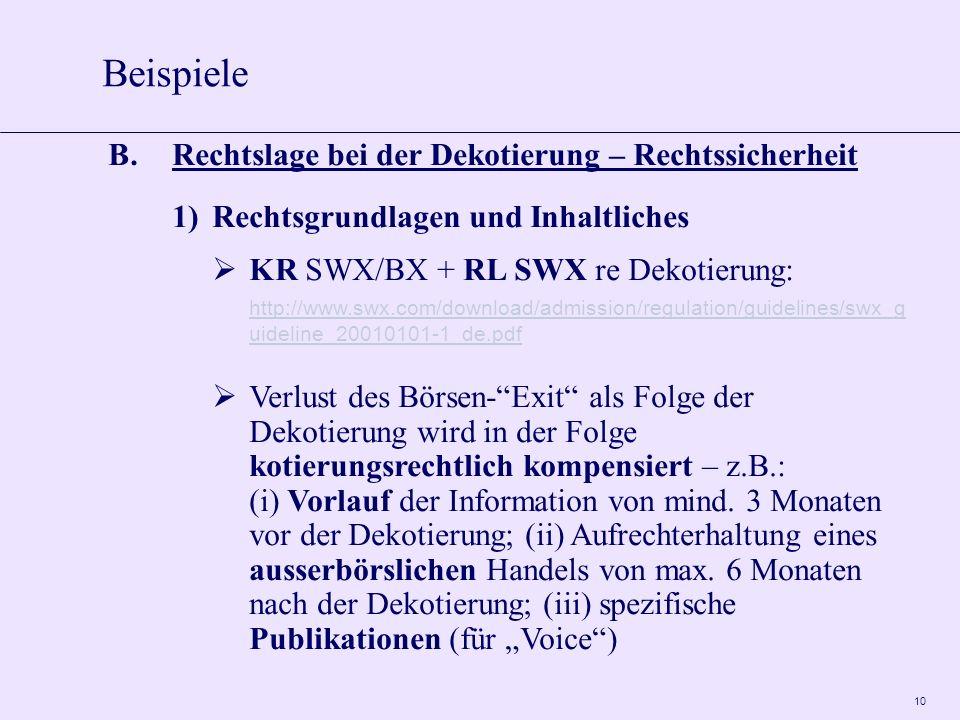 10 B.Rechtslage bei der Dekotierung – Rechtssicherheit 1)Rechtsgrundlagen und Inhaltliches KR SWX/BX + RL SWX re Dekotierung: http://www.swx.com/download/admission/regulation/guidelines/swx_g uideline_20010101-1_de.pdf Verlust des Börsen-Exit als Folge der Dekotierung wird in der Folge kotierungsrechtlich kompensiert – z.B.: (i) Vorlauf der Information von mind.