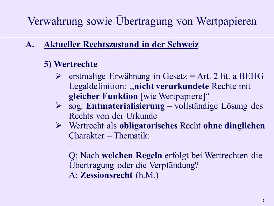 12 A.Aktueller Rechtszustand in der Schweiz 5) Wertrechte erstmalige Erwähnung in Gesetz = Art. 2 lit. a BEHG Legaldefinition: nicht verurkundete Rech