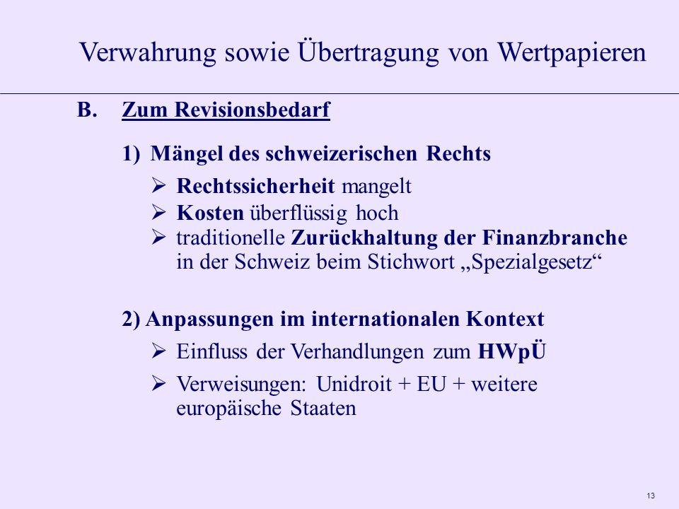 13 B.Zum Revisionsbedarf 1)Mängel des schweizerischen Rechts Rechtssicherheit mangelt Kosten überflüssig hoch traditionelle Zurückhaltung der Finanzbranche in der Schweiz beim Stichwort Spezialgesetz 2) Anpassungen im internationalen Kontext Einfluss der Verhandlungen zum HWpÜ Verweisungen: Unidroit + EU + weitere europäische Staaten Verwahrung sowie Übertragung von Wertpapieren