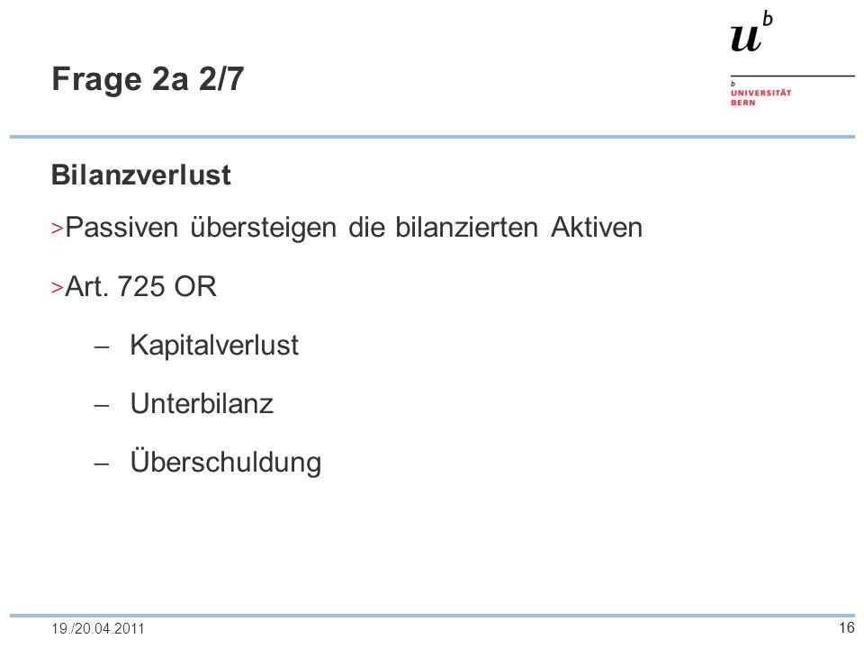16 Frage 2a 2/7 Bilanzverlust Passiven übersteigen die bilanzierten Aktiven Art. 725 OR Kapitalverlust Unterbilanz Überschuldung 1619./20.04.2011