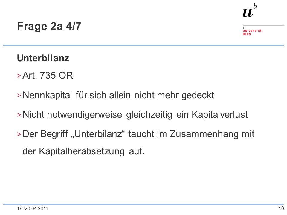 18 Frage 2a 4/7 Unterbilanz Art. 735 OR Nennkapital für sich allein nicht mehr gedeckt Nicht notwendigerweise gleichzeitig ein Kapitalverlust Der Begr