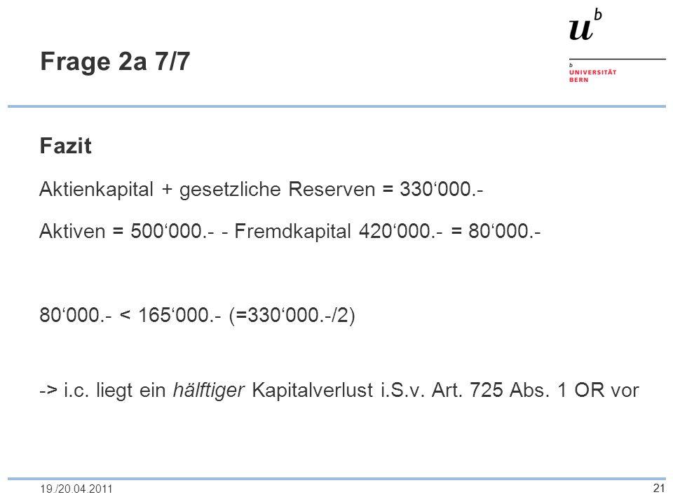 21 Frage 2a 7/7 Fazit Aktienkapital + gesetzliche Reserven = 330000.- Aktiven = 500000.- - Fremdkapital 420000.- = 80000.- 80000.- < 165000.- (=330000