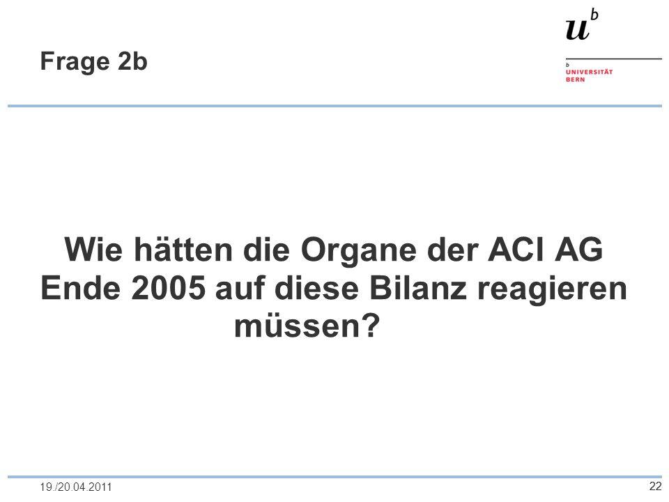 2219./20.04.2011 Frage 2b Wie hätten die Organe der ACI AG Ende 2005 auf diese Bilanz reagieren müssen? 22