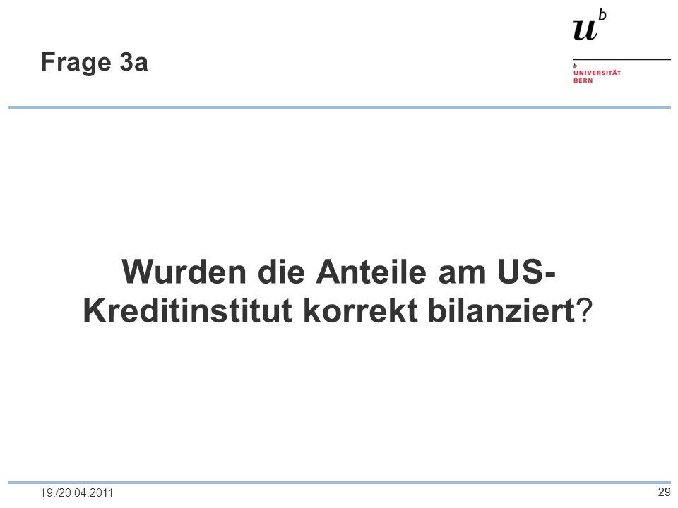 2919./20.04.2011 Frage 3a Wurden die Anteile am US- Kreditinstitut korrekt bilanziert? 29