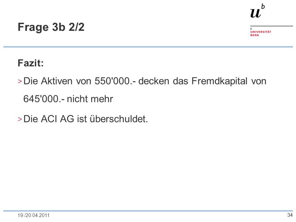 34 Frage 3b 2/2 Fazit: Die Aktiven von 550'000.- decken das Fremdkapital von 645'000.- nicht mehr Die ACI AG ist überschuldet. 3419./20.04.2011