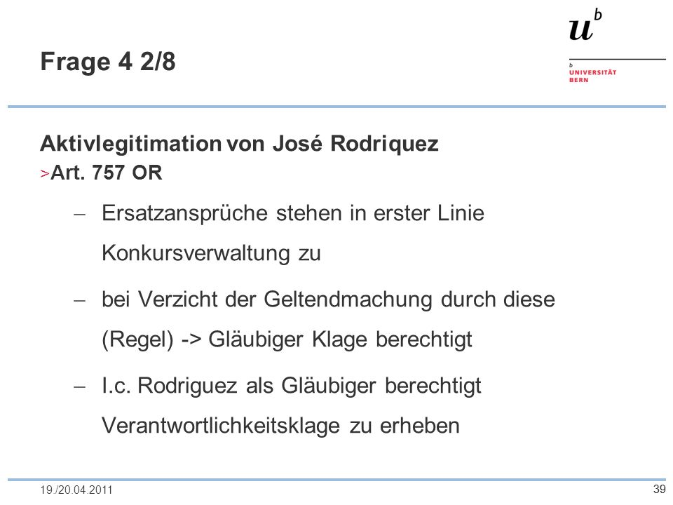 39 Frage 4 2/8 Aktivlegitimation von José Rodriquez Art. 757 OR Ersatzansprüche stehen in erster Linie Konkursverwaltung zu bei Verzicht der Geltendma