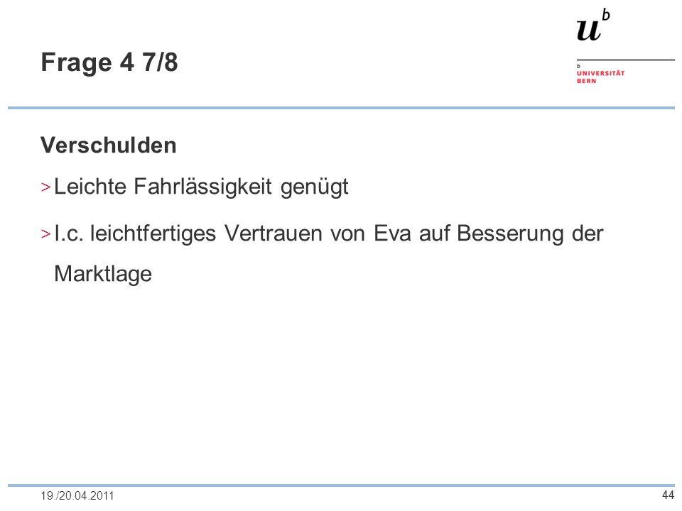 44 Frage 4 7/8 Verschulden Leichte Fahrlässigkeit genügt I.c. leichtfertiges Vertrauen von Eva auf Besserung der Marktlage 4419./20.04.2011