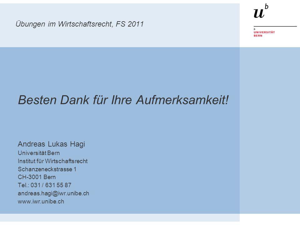 Übungen im Wirtschaftsrecht, FS 2011 Besten Dank für Ihre Aufmerksamkeit! Andreas Lukas Hagi Universität Bern Institut für Wirtschaftsrecht Schanzenec