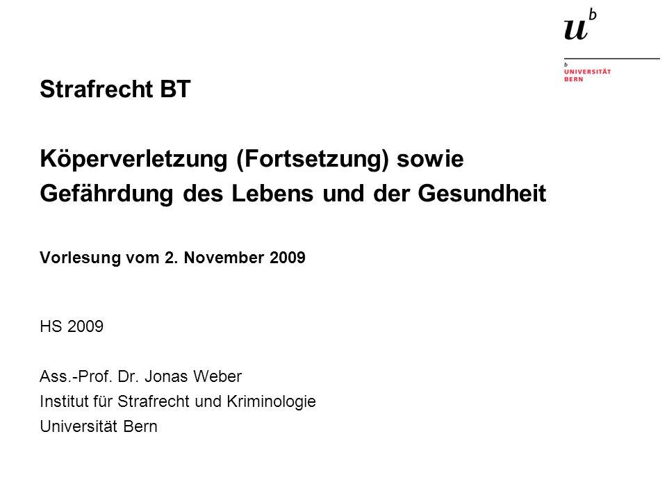 Strafrecht BT Köperverletzung (Fortsetzung) sowie Gefährdung des Lebens und der Gesundheit Vorlesung vom 2. November 2009 HS 2009 Ass.-Prof. Dr. Jonas