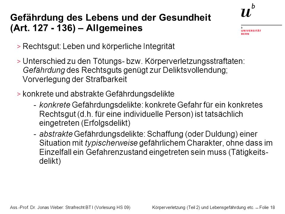 Ass.-Prof. Dr. Jonas Weber: Strafrecht BT I (Vorlesung HS 09) Körperverletzung (Teil 2) und Lebensgefährdung etc. Folie 18 Gefährdung des Lebens und d