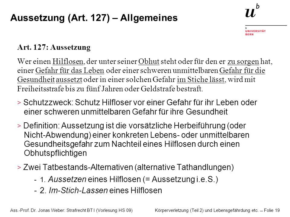 Ass.-Prof. Dr. Jonas Weber: Strafrecht BT I (Vorlesung HS 09) Körperverletzung (Teil 2) und Lebensgefährdung etc. Folie 19 Aussetzung (Art. 127) – All