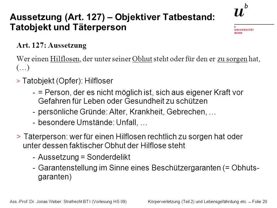 Ass.-Prof. Dr. Jonas Weber: Strafrecht BT I (Vorlesung HS 09) Körperverletzung (Teil 2) und Lebensgefährdung etc. Folie 20 Aussetzung (Art. 127) – Obj