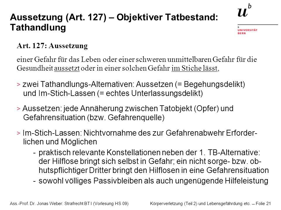 Ass.-Prof. Dr. Jonas Weber: Strafrecht BT I (Vorlesung HS 09) Körperverletzung (Teil 2) und Lebensgefährdung etc. Folie 21 Aussetzung (Art. 127) – Obj