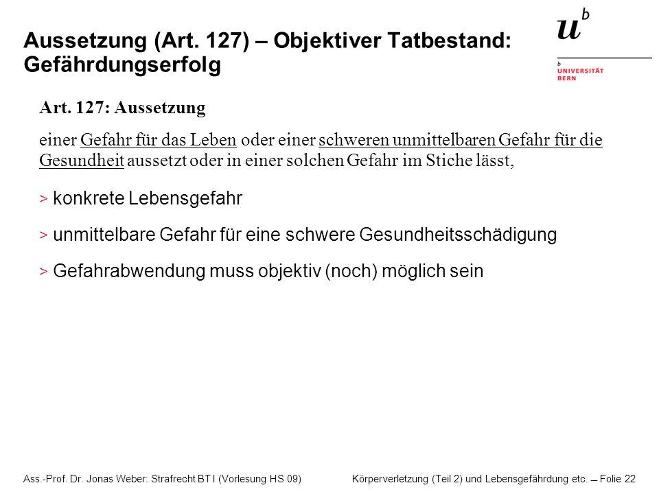 Ass.-Prof. Dr. Jonas Weber: Strafrecht BT I (Vorlesung HS 09) Körperverletzung (Teil 2) und Lebensgefährdung etc. Folie 22 Aussetzung (Art. 127) – Obj