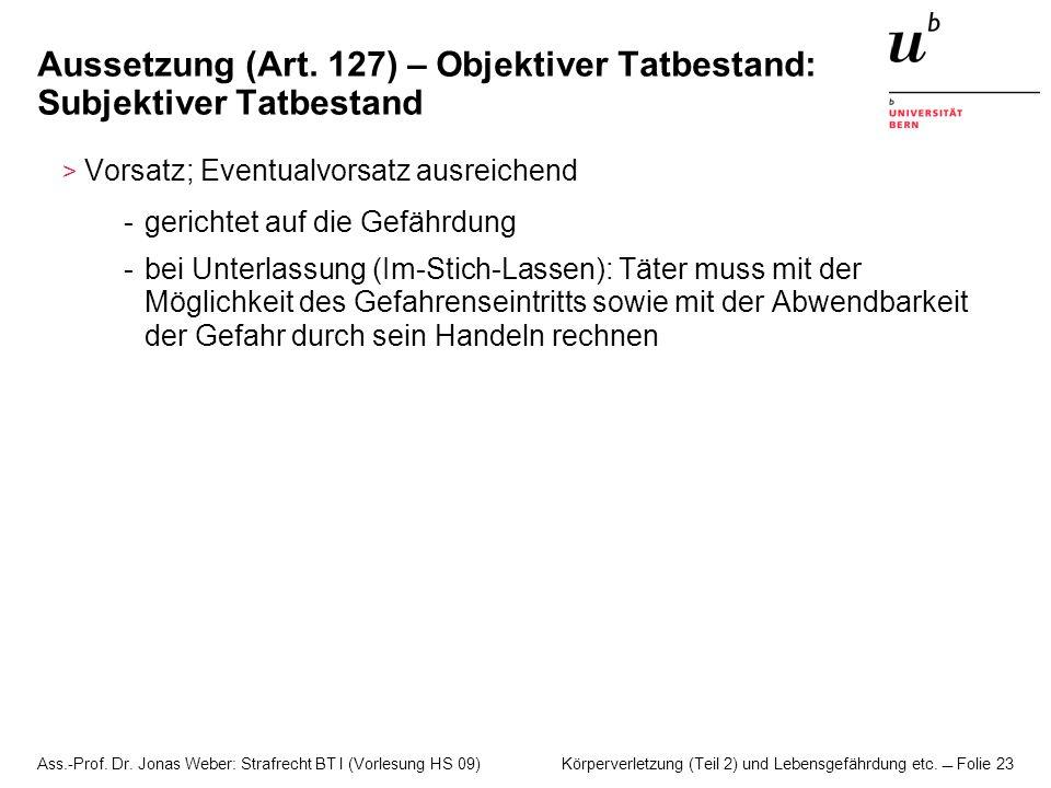 Ass.-Prof. Dr. Jonas Weber: Strafrecht BT I (Vorlesung HS 09) Körperverletzung (Teil 2) und Lebensgefährdung etc. Folie 23 Aussetzung (Art. 127) – Obj