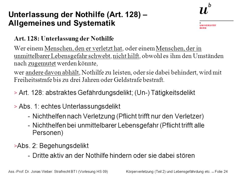 Ass.-Prof. Dr. Jonas Weber: Strafrecht BT I (Vorlesung HS 09) Körperverletzung (Teil 2) und Lebensgefährdung etc. Folie 24 Unterlassung der Nothilfe (