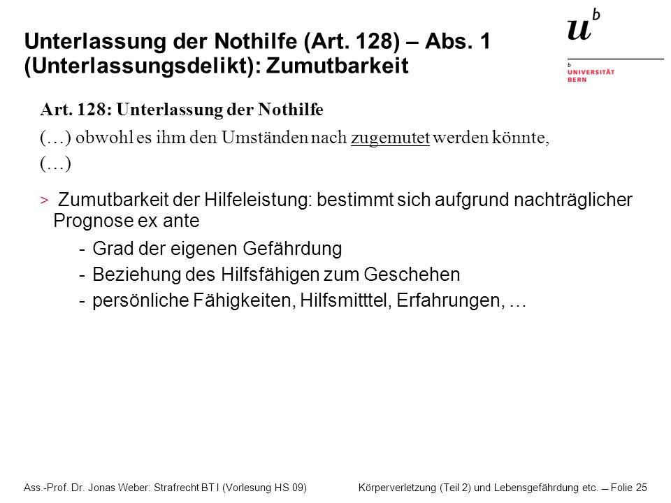 Ass.-Prof. Dr. Jonas Weber: Strafrecht BT I (Vorlesung HS 09) Körperverletzung (Teil 2) und Lebensgefährdung etc. Folie 25 Unterlassung der Nothilfe (