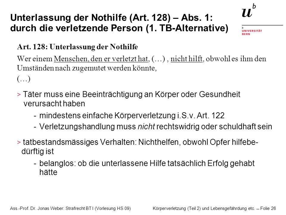 Ass.-Prof. Dr. Jonas Weber: Strafrecht BT I (Vorlesung HS 09) Körperverletzung (Teil 2) und Lebensgefährdung etc. Folie 26 Unterlassung der Nothilfe (