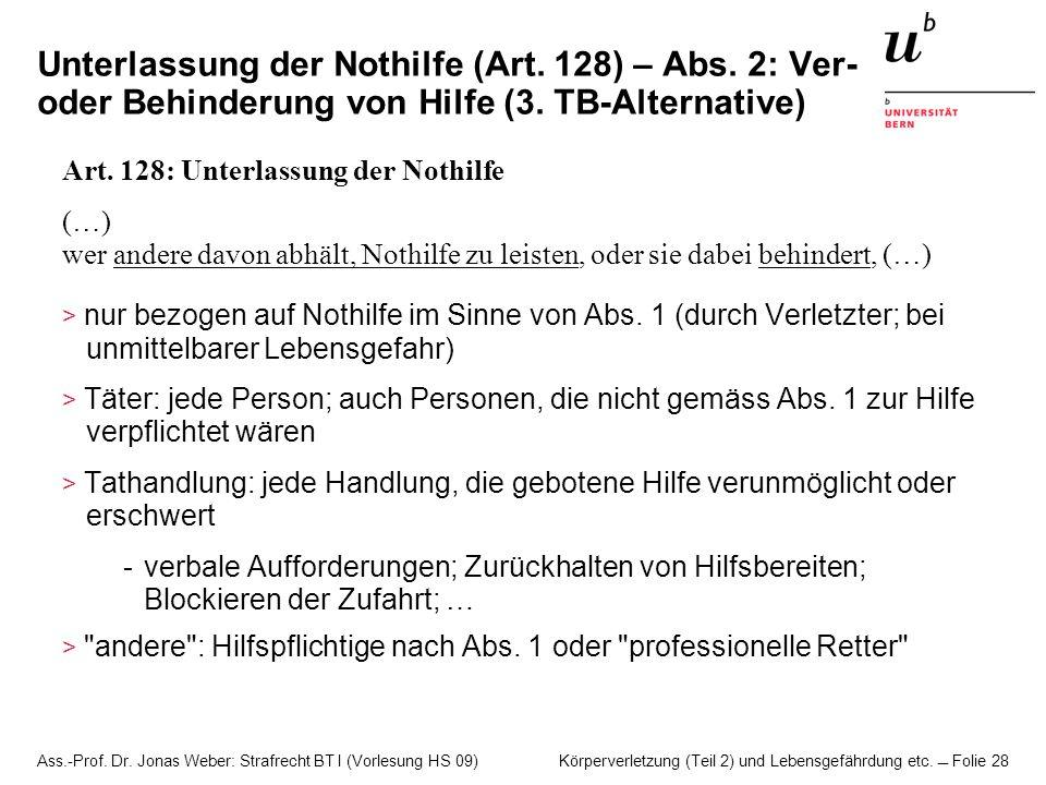 Ass.-Prof. Dr. Jonas Weber: Strafrecht BT I (Vorlesung HS 09) Körperverletzung (Teil 2) und Lebensgefährdung etc. Folie 28 Unterlassung der Nothilfe (