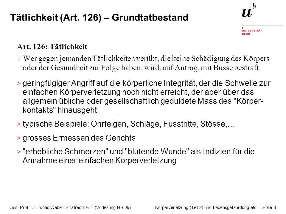 Ass.-Prof. Dr. Jonas Weber: Strafrecht BT I (Vorlesung HS 09) Körperverletzung (Teil 2) und Lebensgefährdung etc. Folie 3 Tätlichkeit (Art. 126) – Gru