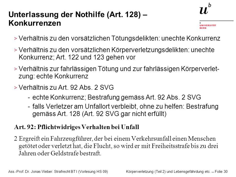 Ass.-Prof. Dr. Jonas Weber: Strafrecht BT I (Vorlesung HS 09) Körperverletzung (Teil 2) und Lebensgefährdung etc. Folie 30 Unterlassung der Nothilfe (