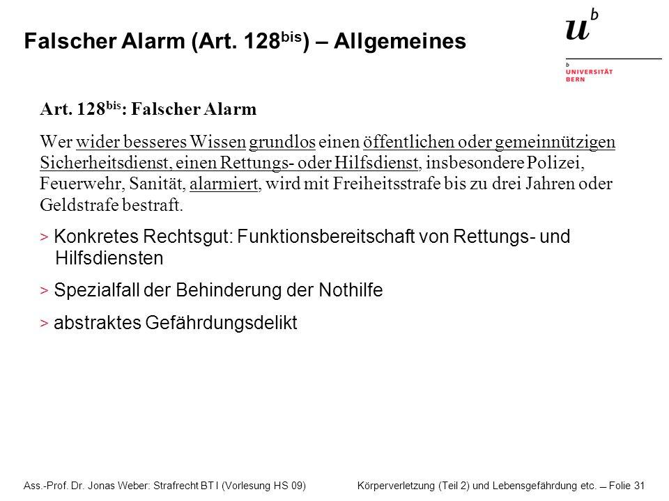 Ass.-Prof. Dr. Jonas Weber: Strafrecht BT I (Vorlesung HS 09) Körperverletzung (Teil 2) und Lebensgefährdung etc. Folie 31 Falscher Alarm (Art. 128 bi