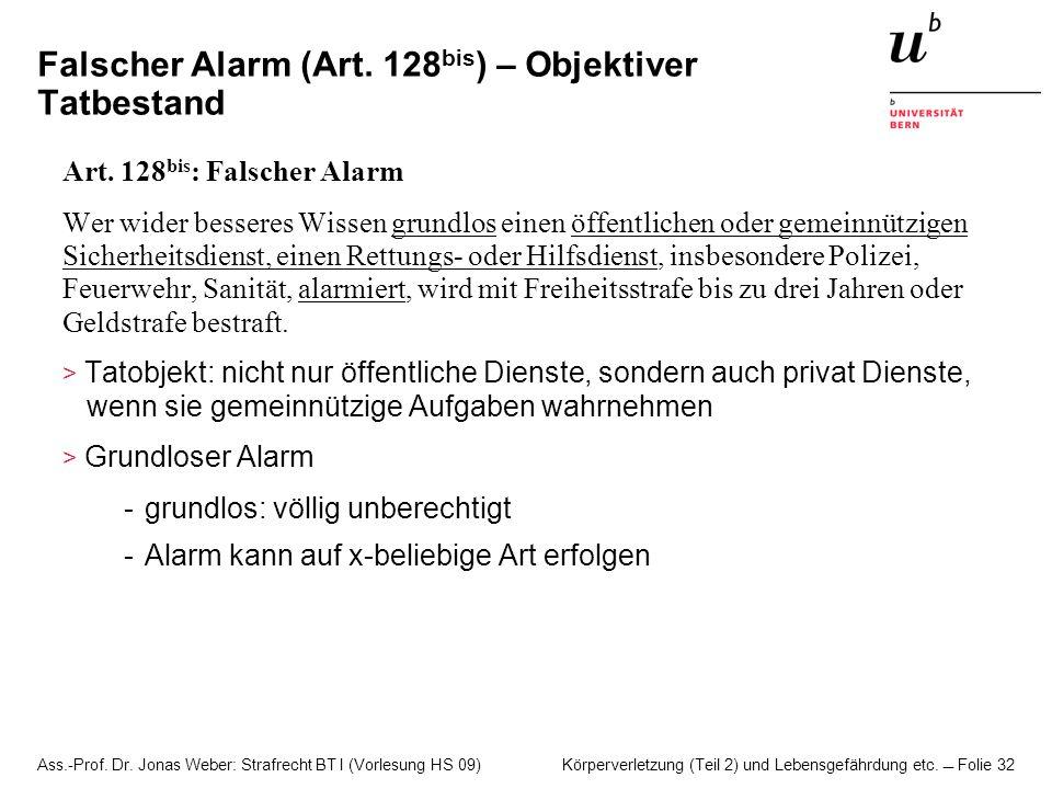 Ass.-Prof. Dr. Jonas Weber: Strafrecht BT I (Vorlesung HS 09) Körperverletzung (Teil 2) und Lebensgefährdung etc. Folie 32 Falscher Alarm (Art. 128 bi