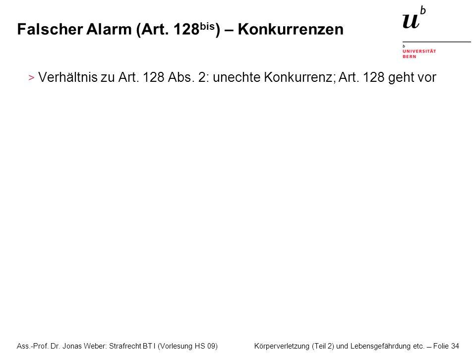 Ass.-Prof. Dr. Jonas Weber: Strafrecht BT I (Vorlesung HS 09) Körperverletzung (Teil 2) und Lebensgefährdung etc. Folie 34 Falscher Alarm (Art. 128 bi
