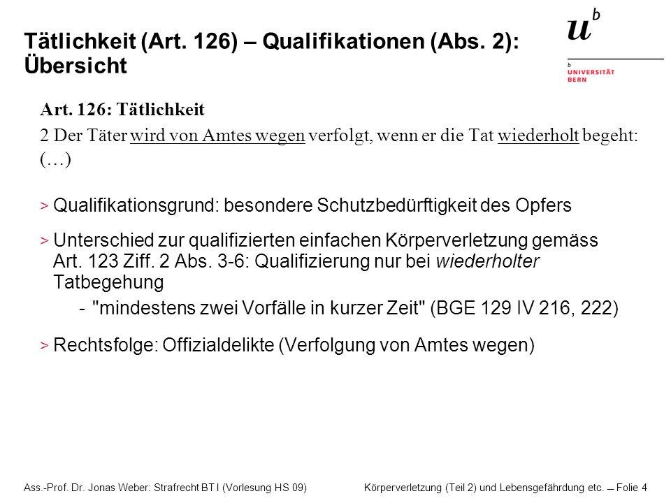 Ass.-Prof. Dr. Jonas Weber: Strafrecht BT I (Vorlesung HS 09) Körperverletzung (Teil 2) und Lebensgefährdung etc. Folie 4 Tätlichkeit (Art. 126) – Qua