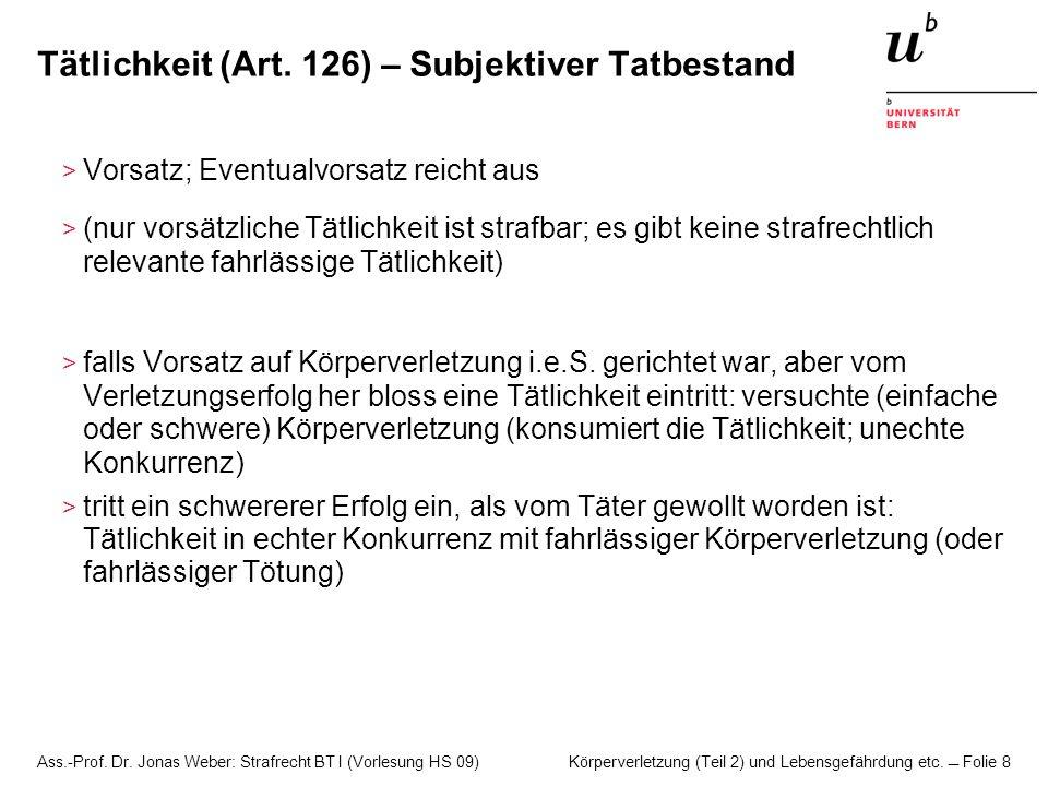 Ass.-Prof. Dr. Jonas Weber: Strafrecht BT I (Vorlesung HS 09) Körperverletzung (Teil 2) und Lebensgefährdung etc. Folie 8 Tätlichkeit (Art. 126) – Sub